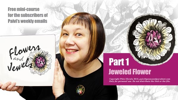 Paivi Eerola's new drawing tutorial called Flowers and Jewels. Free for the subscribers of her weekly emails.