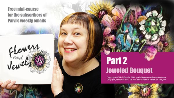 Jewels and Flowers - Free mini-course for the subscribers of Paivi's weekly emails. Part 1 - Jeweled Flower. Part 2 - Jeweled Bouquet. You only need pen and paper, and some coloring supplies.